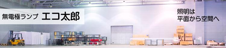 LVD無電極ランプといえば「エコ太郎」安心・安全の国内製造品です